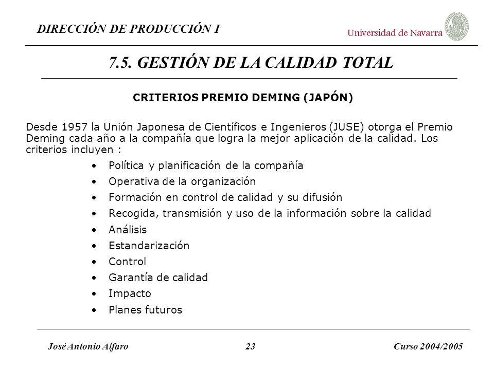 DIRECCIÓN DE PRODUCCIÓN I José Antonio Alfaro23Curso 2004/2005 CRITERIOS PREMIO DEMING (JAPÓN) Desde 1957 la Unión Japonesa de Científicos e Ingeniero