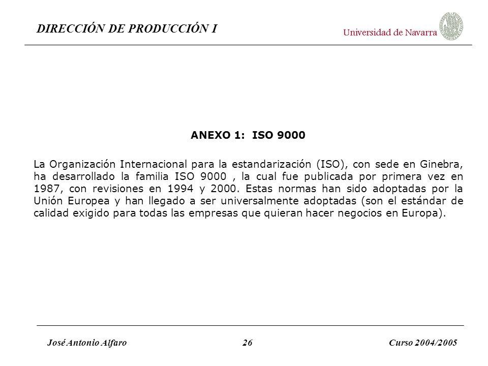 DIRECCIÓN DE PRODUCCIÓN I José Antonio Alfaro26Curso 2004/2005 ANEXO 1: ISO 9000 La Organización Internacional para la estandarización (ISO), con sede
