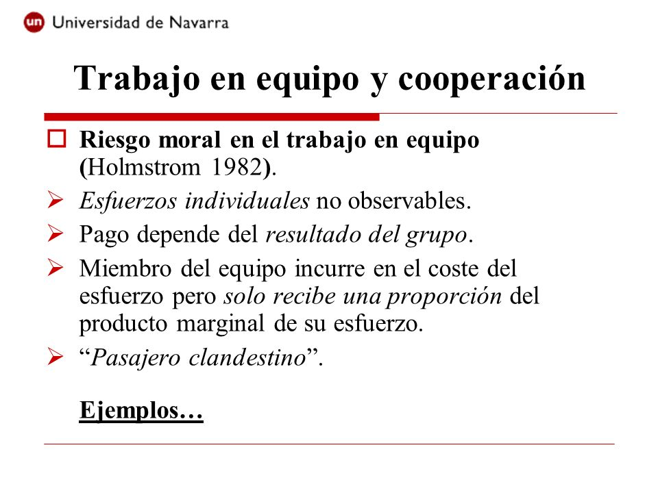 Trabajo en equipo y cooperación Riesgo moral en el trabajo en equipo (Holmstrom 1982). Esfuerzos individuales no observables. Pago depende del resulta
