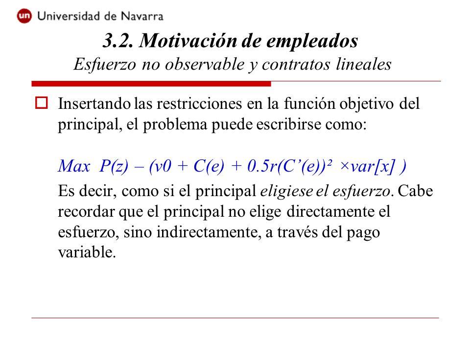 Insertando las restricciones en la función objetivo del principal, el problema puede escribirse como: Max P(z) – (v0 + C(e) + 0.5r(C(e))² ×var[x] ) Es decir, como si el principal eligiese el esfuerzo.