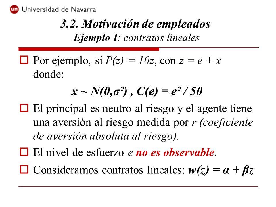 3.2. Motivación de empleados Ejemplo I: contratos lineales Por ejemplo, si P(z) = 10z, con z = e + x donde: x ~ N(0,σ²), C(e) = e² / 50 El principal e