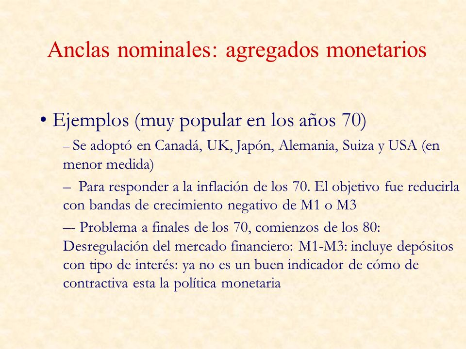 Anclas nominales: agregados monetarios Ejemplos (muy popular en los años 70) – Se adoptó en Canadá, UK, Japón, Alemania, Suiza y USA (en menor medida)