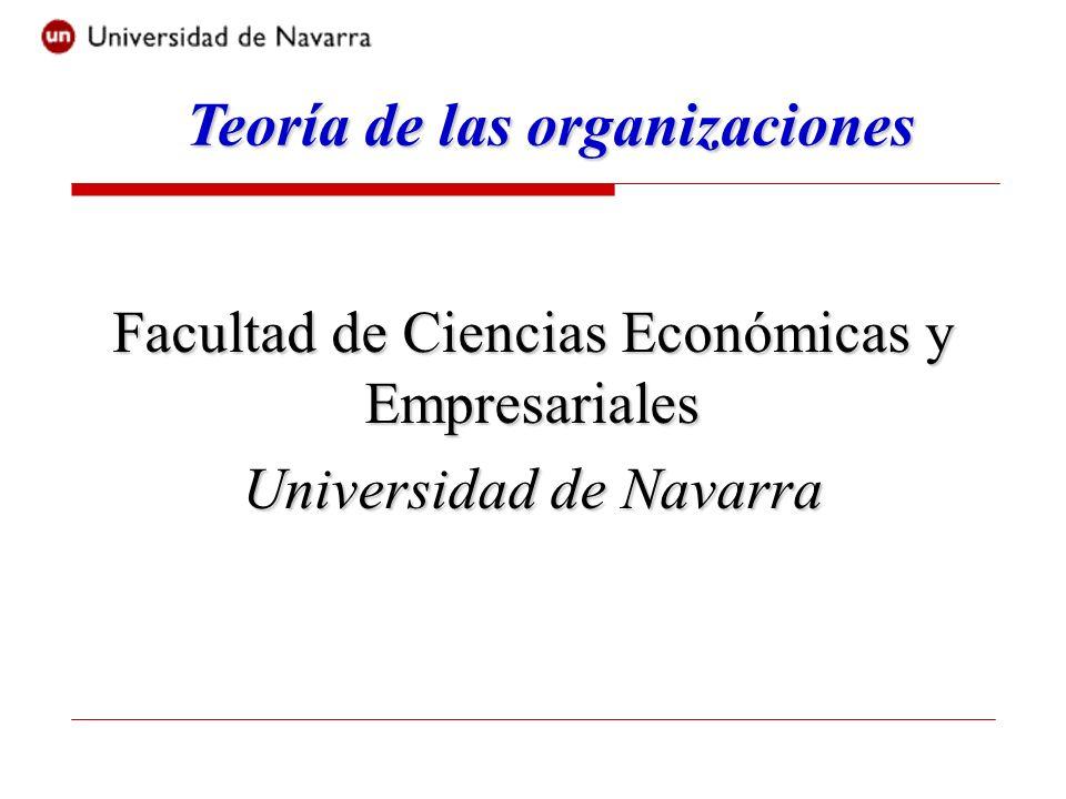 Teoría de las organizaciones Facultad de Ciencias Económicas y Empresariales Universidad de Navarra