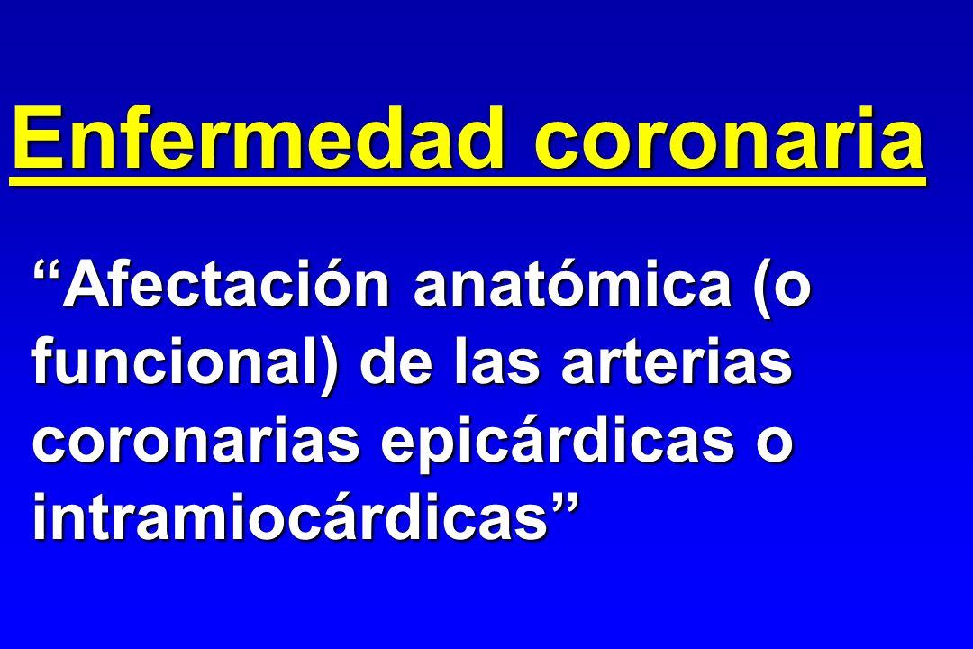 Afectación anatómica (o funcional) de las arterias coronarias epicárdicas o intramiocárdicas Enfermedad coronaria