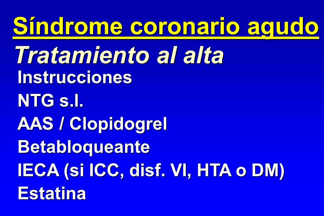 Tratamiento al alta Instrucciones NTG s.l. AAS / Clopidogrel Betabloqueante IECA (si ICC, disf. VI, HTA o DM) Estatina Síndrome coronario agudo