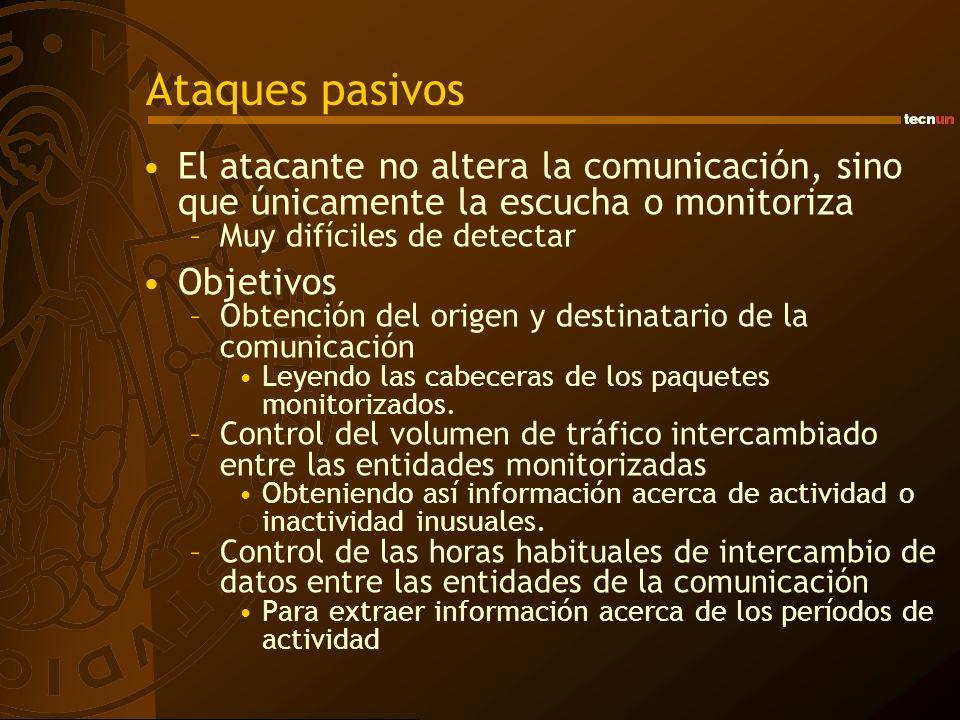 Ataques pasivos El atacante no altera la comunicación, sino que únicamente la escucha o monitoriza –Muy difíciles de detectar Objetivos –Obtención del