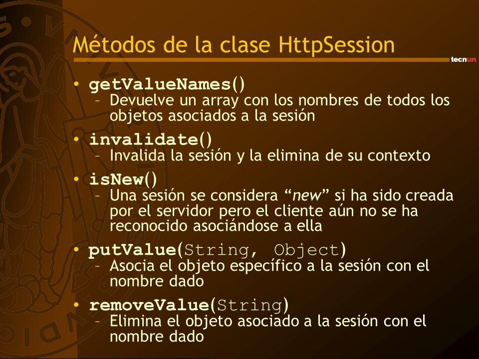 Métodos de la clase HttpSession getValueNames () –Devuelve un array con los nombres de todos los objetos asociados a la sesión invalidate () –Invalida la sesión y la elimina de su contexto isNew () –Una sesión se considera new si ha sido creada por el servidor pero el cliente aún no se ha reconocido asociándose a ella putValue ( String, Object ) –Asocia el objeto específico a la sesión con el nombre dado removeValue ( String ) –Elimina el objeto asociado a la sesión con el nombre dado