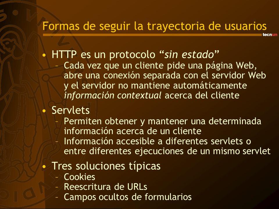 Cookies Objetos de la clase Cookie –Permite guardar información relativa a un usuario a lo largo de sus distintos accesos Se almacenan en los equipos de los clientes –El cliente debe soportar cookies –Pueden ser desactivadas por el cliente –El navegador es el encargado de almacenarlas Se transmiten en las cabeceras cuando se realiza la comunicación HTTP Las cookies se implementan como una colección y se usan mediante los objetos integrados HttpServletRequest y HttpServletResponse