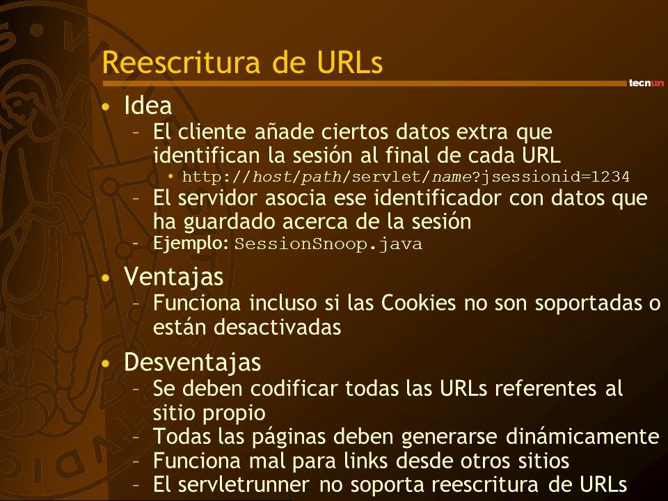 Reescritura de URLs Idea –El cliente añade ciertos datos extra que identifican la sesión al final de cada URL http://host/path/servlet/name jsessionid=1234 –El servidor asocia ese identificador con datos que ha guardado acerca de la sesión –Ejemplo: SessionSnoop.java Ventajas –Funciona incluso si las Cookies no son soportadas o están desactivadas Desventajas –Se deben codificar todas las URLs referentes al sitio propio –Todas las páginas deben generarse dinámicamente –Funciona mal para links desde otros sitios –El servletrunner no soporta reescritura de URLs