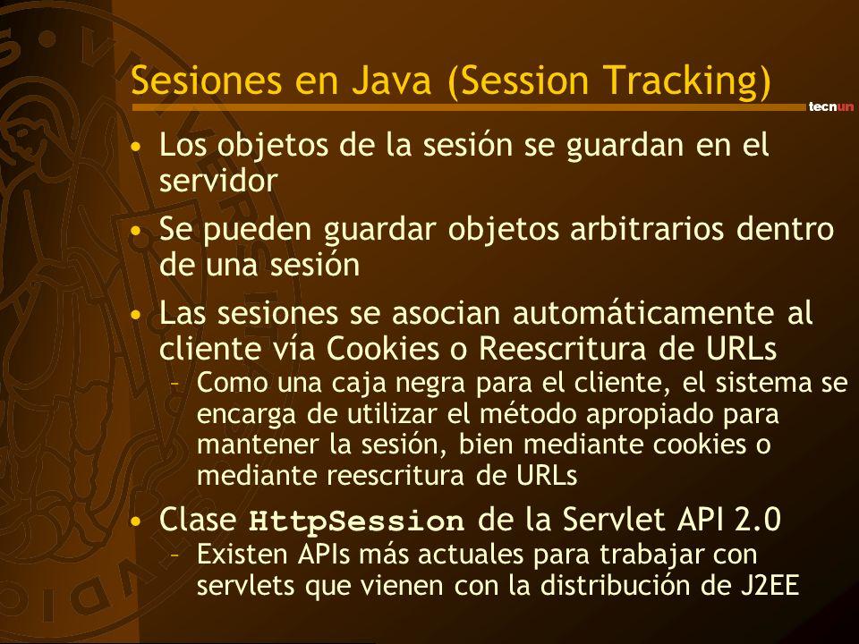 Sesiones en Java (Session Tracking) Los objetos de la sesión se guardan en el servidor Se pueden guardar objetos arbitrarios dentro de una sesión Las sesiones se asocian automáticamente al cliente vía Cookies o Reescritura de URLs –Como una caja negra para el cliente, el sistema se encarga de utilizar el método apropiado para mantener la sesión, bien mediante cookies o mediante reescritura de URLs Clase HttpSession de la Servlet API 2.0 –Existen APIs más actuales para trabajar con servlets que vienen con la distribución de J2EE