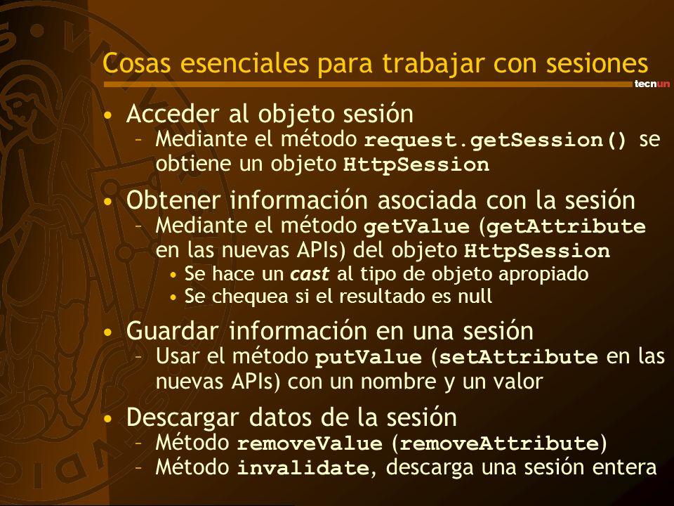 Cosas esenciales para trabajar con sesiones Acceder al objeto sesión –Mediante el método request.getSession() se obtiene un objeto HttpSession Obtener información asociada con la sesión –Mediante el método getValue ( getAttribute en las nuevas APIs) del objeto HttpSession Se hace un cast al tipo de objeto apropiado Se chequea si el resultado es null Guardar información en una sesión –Usar el método putValue ( setAttribute en las nuevas APIs) con un nombre y un valor Descargar datos de la sesión –Método removeValue ( removeAttribute ) –Método invalidate, descarga una sesión entera