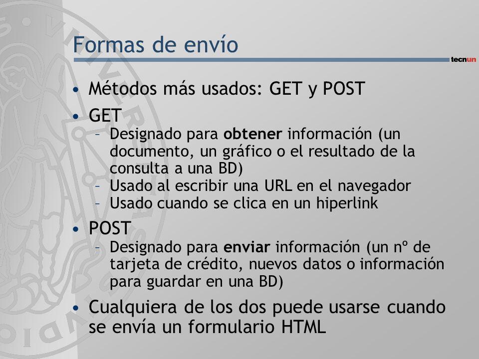 Formas de envío Métodos más usados: GET y POST GET –Designado para obtener información (un documento, un gráfico o el resultado de la consulta a una BD) –Usado al escribir una URL en el navegador –Usado cuando se clica en un hiperlink POST –Designado para enviar información (un nº de tarjeta de crédito, nuevos datos o información para guardar en una BD) Cualquiera de los dos puede usarse cuando se envía un formulario HTML