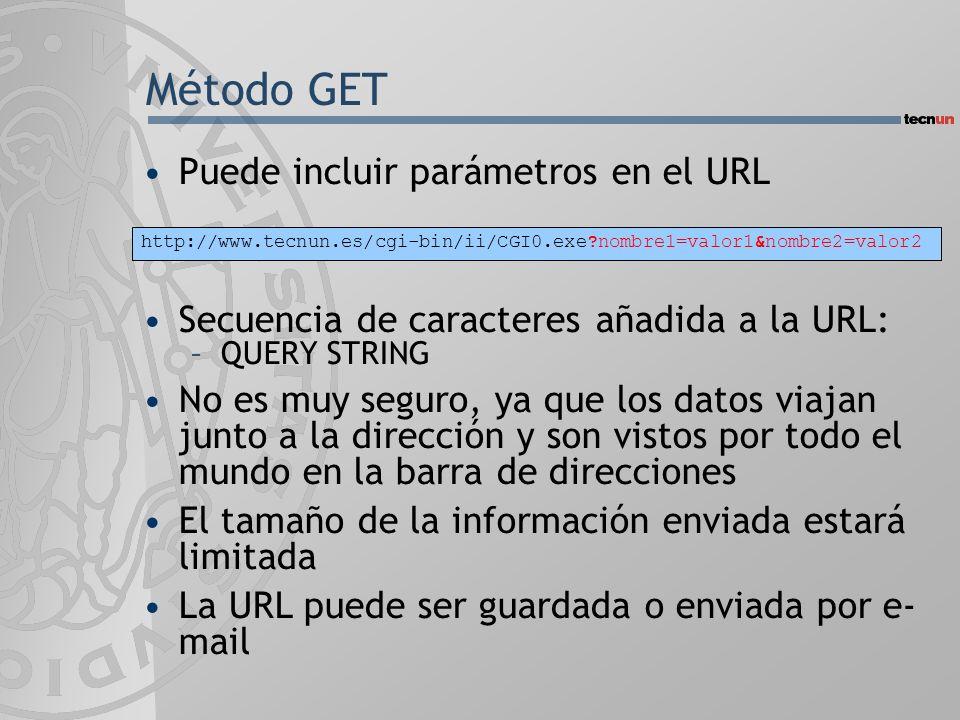 Método GET Puede incluir parámetros en el URL Secuencia de caracteres añadida a la URL: –QUERY STRING No es muy seguro, ya que los datos viajan junto a la dirección y son vistos por todo el mundo en la barra de direcciones El tamaño de la información enviada estará limitada La URL puede ser guardada o enviada por e- mail http://www.tecnun.es/cgi-bin/ii/CGI0.exe?nombre1=valor1&nombre2=valor2
