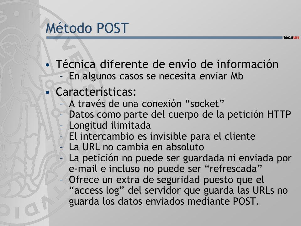 Método POST Técnica diferente de envío de información –En algunos casos se necesita enviar Mb Características: –A través de una conexión socket –Datos como parte del cuerpo de la petición HTTP –Longitud ilimitada –El intercambio es invisible para el cliente –La URL no cambia en absoluto –La petición no puede ser guardada ni enviada por e-mail e incluso no puede ser refrescada –Ofrece un extra de seguridad puesto que el access log del servidor que guarda las URLs no guarda los datos enviados mediante POST.