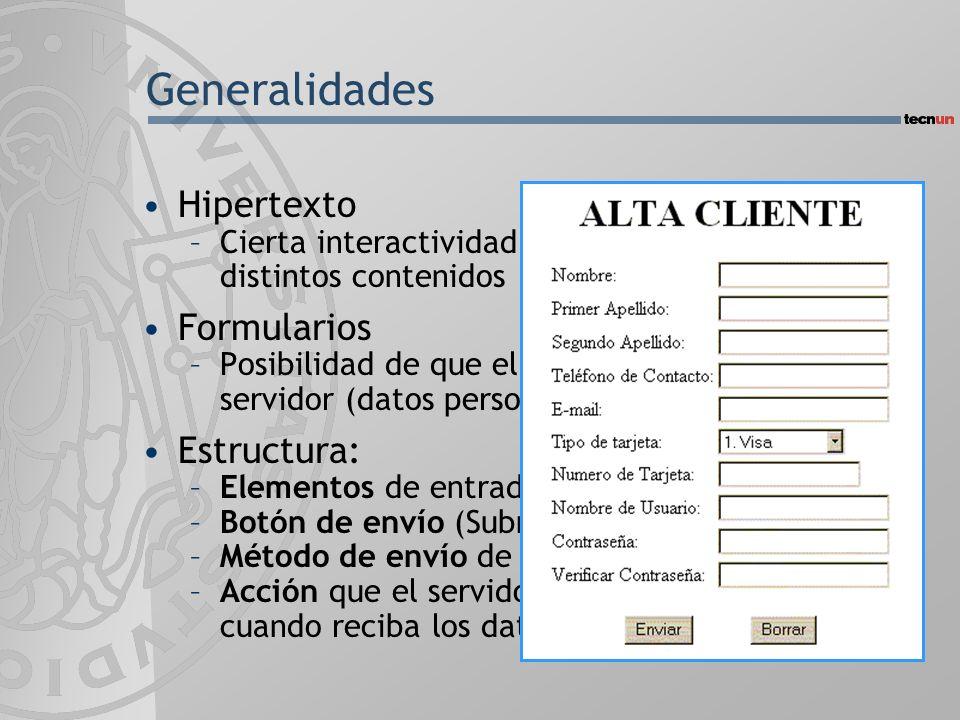 Generalidades Hipertexto –Cierta interactividad mediante la solicitud de distintos contenidos Formularios –Posibilidad de que el usuario envíe datos al servidor (datos personales, sugerencias,...) Estructura: –Elementos de entrada de datos –Botón de envío (Submit) –Método de envío de datos –Acción que el servidor debe emprender cuando reciba los datos