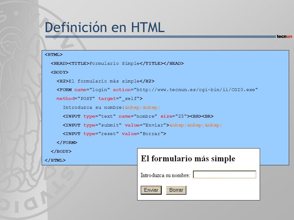 Definición en HTML Formulario Simple El formulario más simple <FORM name= login action= http://www.tecnun.es/cgi-bin/ii/CGI0.exe method= POST target= _self > Introduzca su nombre: