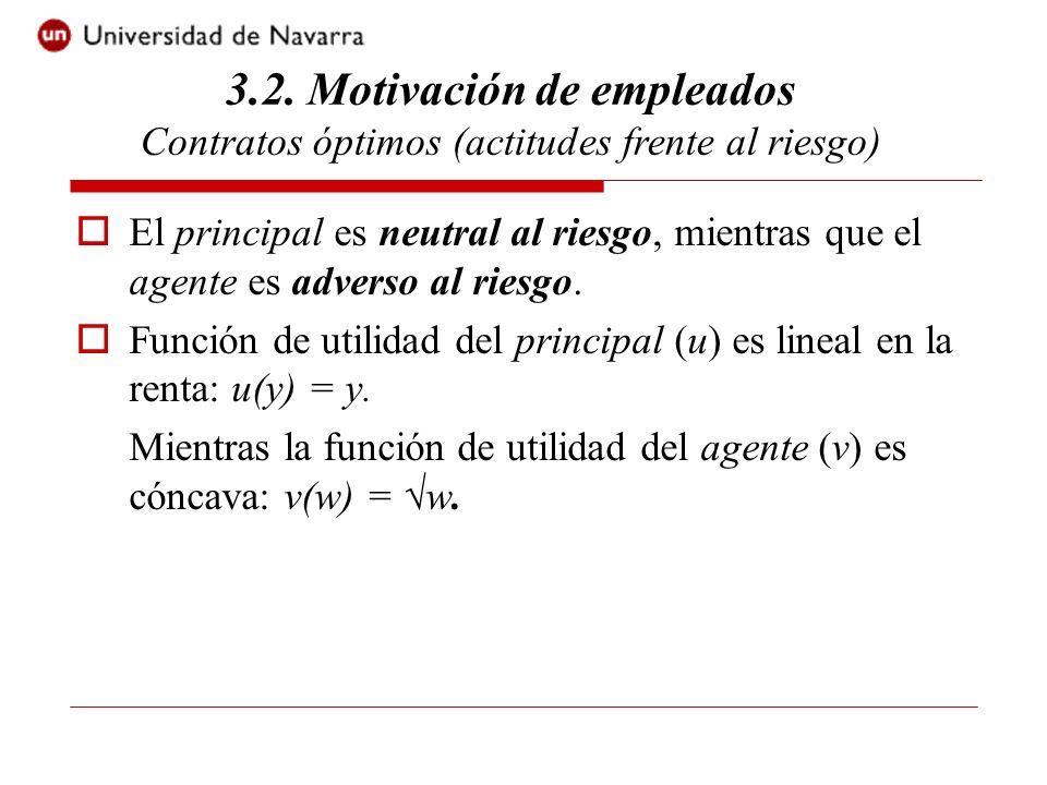 El principal es neutral al riesgo, mientras que el agente es adverso al riesgo. Función de utilidad del principal (u) es lineal en la renta: u(y) = y.