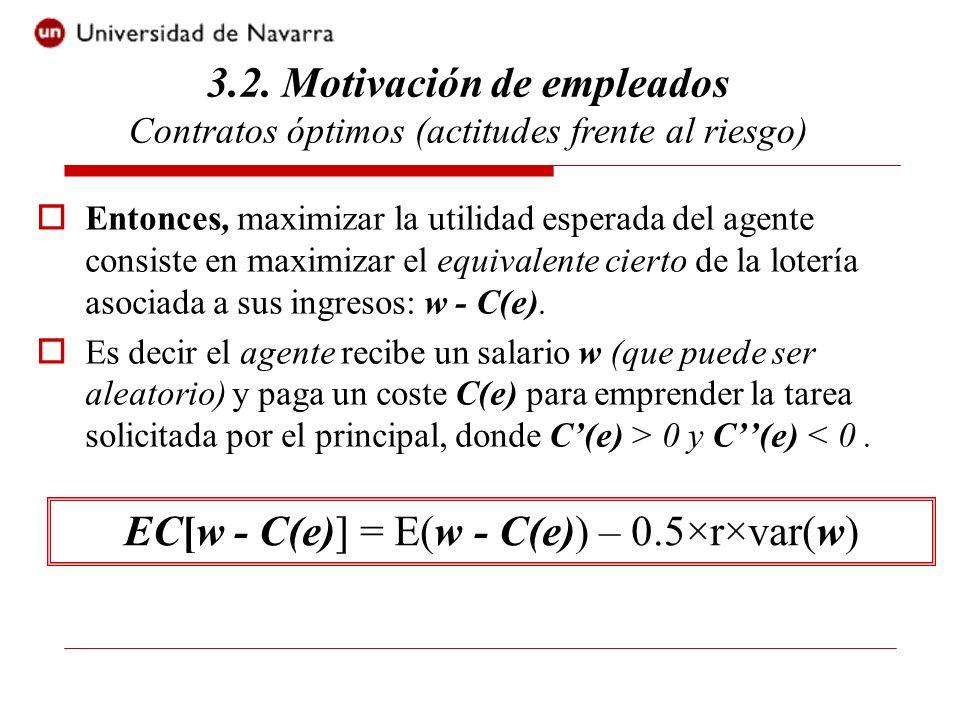 Entonces, maximizar la utilidad esperada del agente consiste en maximizar el equivalente cierto de la lotería asociada a sus ingresos: w - C(e). Es de