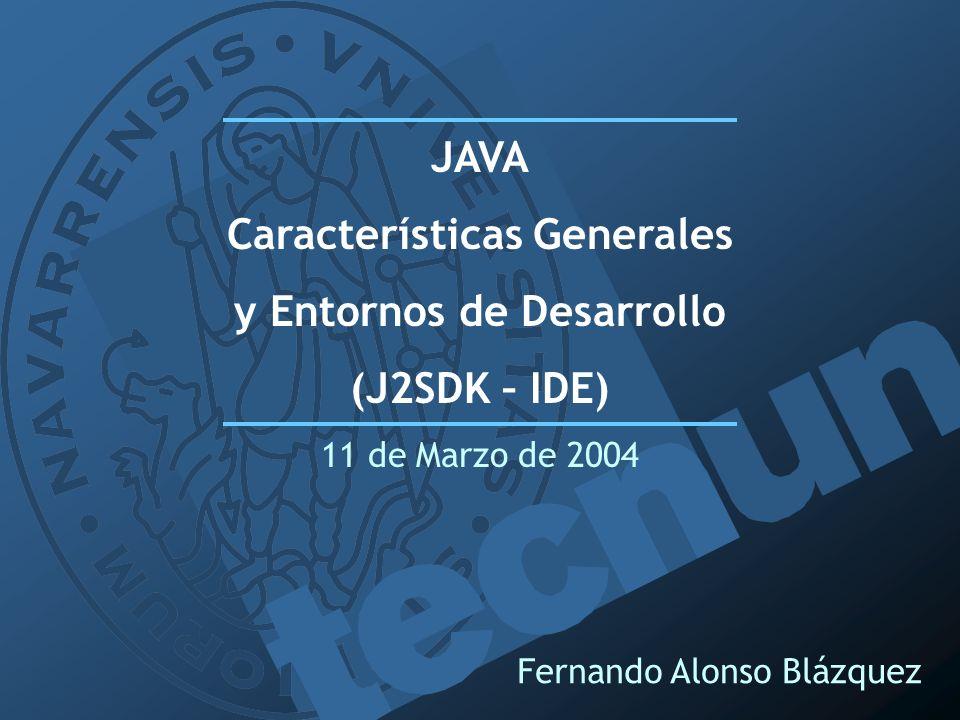 Fernando Alonso Blázquez JAVA Características Generales y Entornos de Desarrollo (J2SDK – IDE) 11 de Marzo de 2004