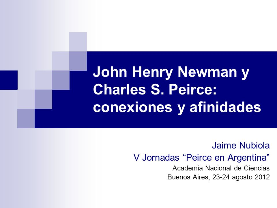 John Henry Newman y Charles S. Peirce: conexiones y afinidades Jaime Nubiola V Jornadas Peirce en Argentina Academia Nacional de Ciencias Buenos Aires