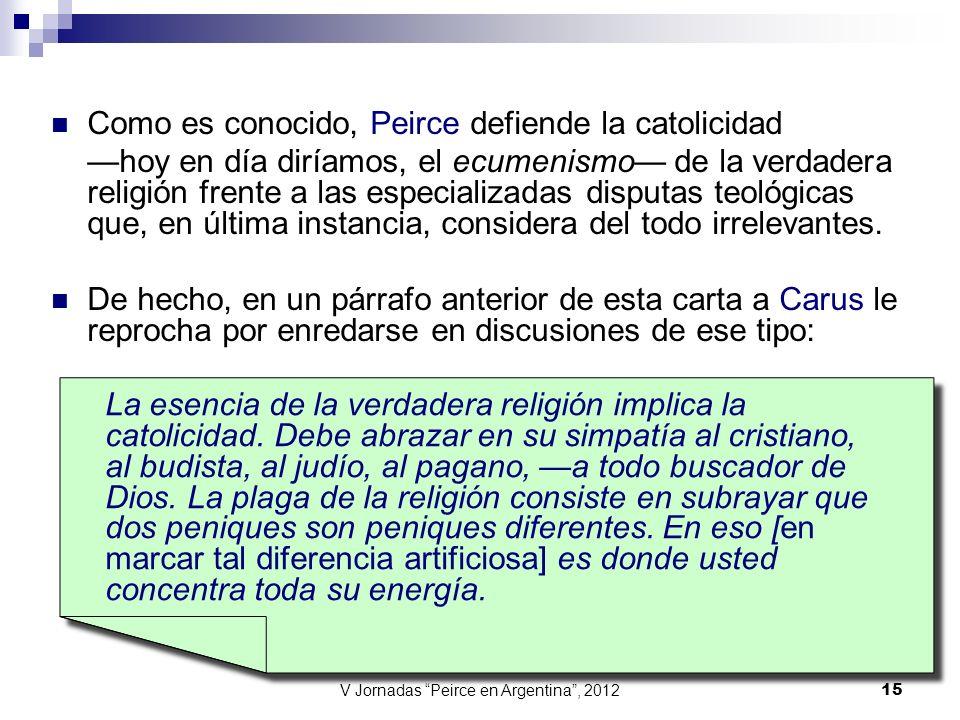 V Jornadas Peirce en Argentina, 2012 15 Como es conocido, Peirce defiende la catolicidad hoy en día diríamos, el ecumenismo de la verdadera religión f