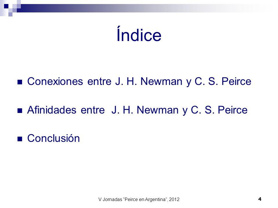 V Jornadas Peirce en Argentina, 2012 4 Índice Conexiones entre J. H. Newman y C. S. Peirce Afinidades entre J. H. Newman y C. S. Peirce Conclusión