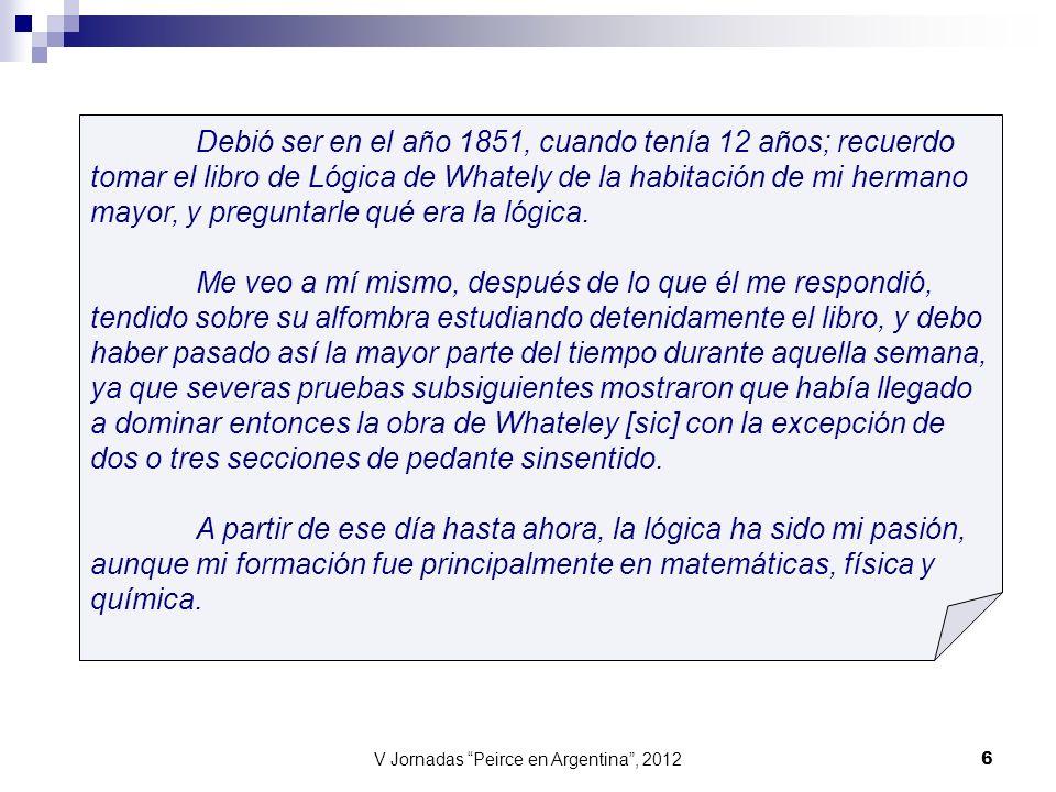V Jornadas Peirce en Argentina, 2012 6 Debió ser en el año 1851, cuando tenía 12 años; recuerdo tomar el libro de Lógica de Whately de la habitación d