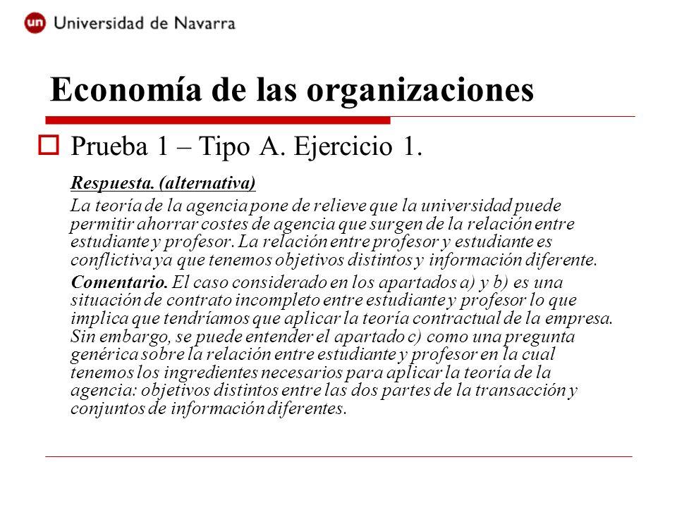 Economía de las organizaciones Prueba 1 – Tipo A. Ejercicio 1. Respuesta. (alternativa) La teoría de la agencia pone de relieve que la universidad pue