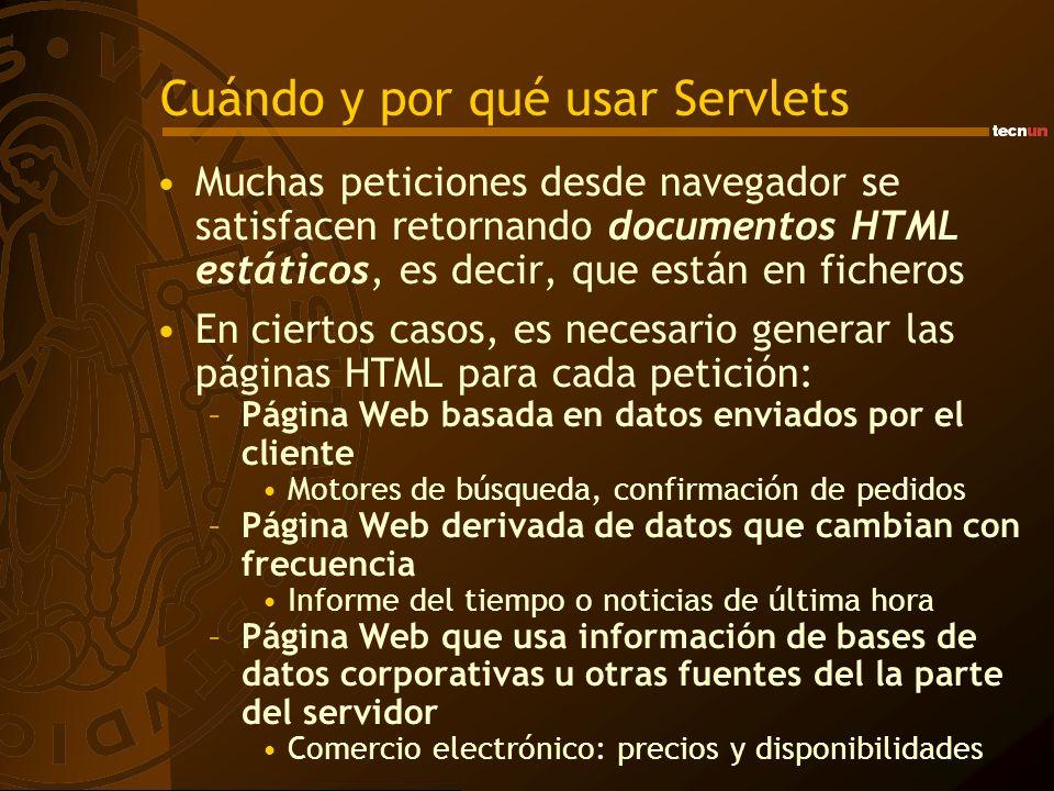 Estructura de un HttpServlet HttpServlet Método init() Se ejecuta una sola vez al inicializar el Servlet Inicializar variables y operaciones costosas en tiempo de ejecución Método destroy() Lo llama el servidor al apagarse Cerrar procesos en curso, liberar memoria, cerrar ficheros Métodos doGet() o doPost() Recoger peticiones del usuario y ejecutar operaciones Mandar respuesta al usuario (en forma de HTML) Otros métodos de usuario Objeto HttpServletRequest Objeto HttpServletResponse