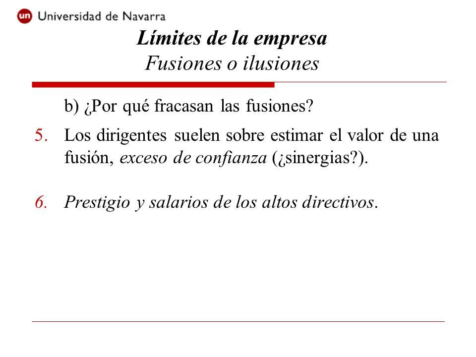 b) ¿Por qué fracasan las fusiones? 5.Los dirigentes suelen sobre estimar el valor de una fusión, exceso de confianza (¿sinergias?). 6.Prestigio y sala