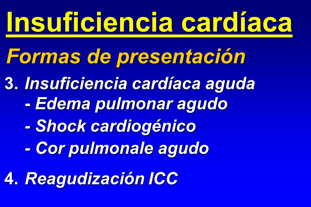 Insuficiencia cardíaca 3.Insuficiencia cardíaca aguda - Edema pulmonar agudo - Shock cardiogénico - Cor pulmonale agudo 4.Reagudización ICC Formas de