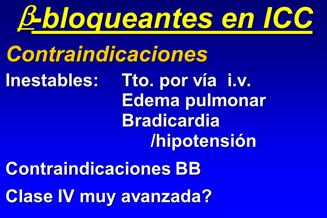 Inestables:Tto. por vía i.v. Edema pulmonar Bradicardia/hipotensión Contraindicaciones BB Clase IV muy avanzada? Contraindicaciones -bloqueantes en IC