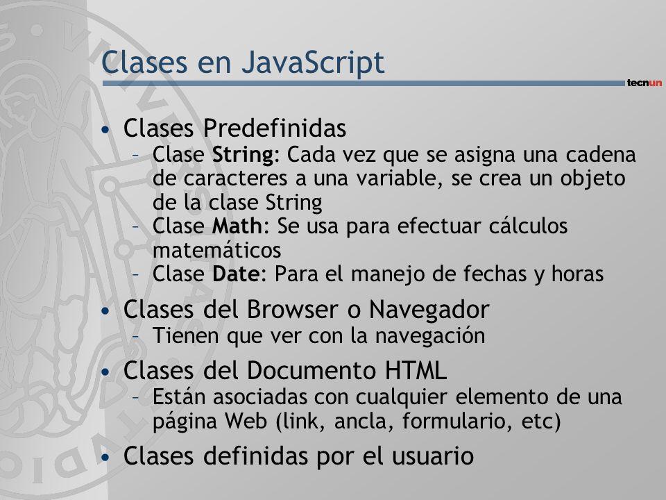 Clases en JavaScript Clases Predefinidas –Clase String: Cada vez que se asigna una cadena de caracteres a una variable, se crea un objeto de la clase String –Clase Math: Se usa para efectuar cálculos matemáticos –Clase Date: Para el manejo de fechas y horas Clases del Browser o Navegador –Tienen que ver con la navegación Clases del Documento HTML –Están asociadas con cualquier elemento de una página Web (link, ancla, formulario, etc) Clases definidas por el usuario