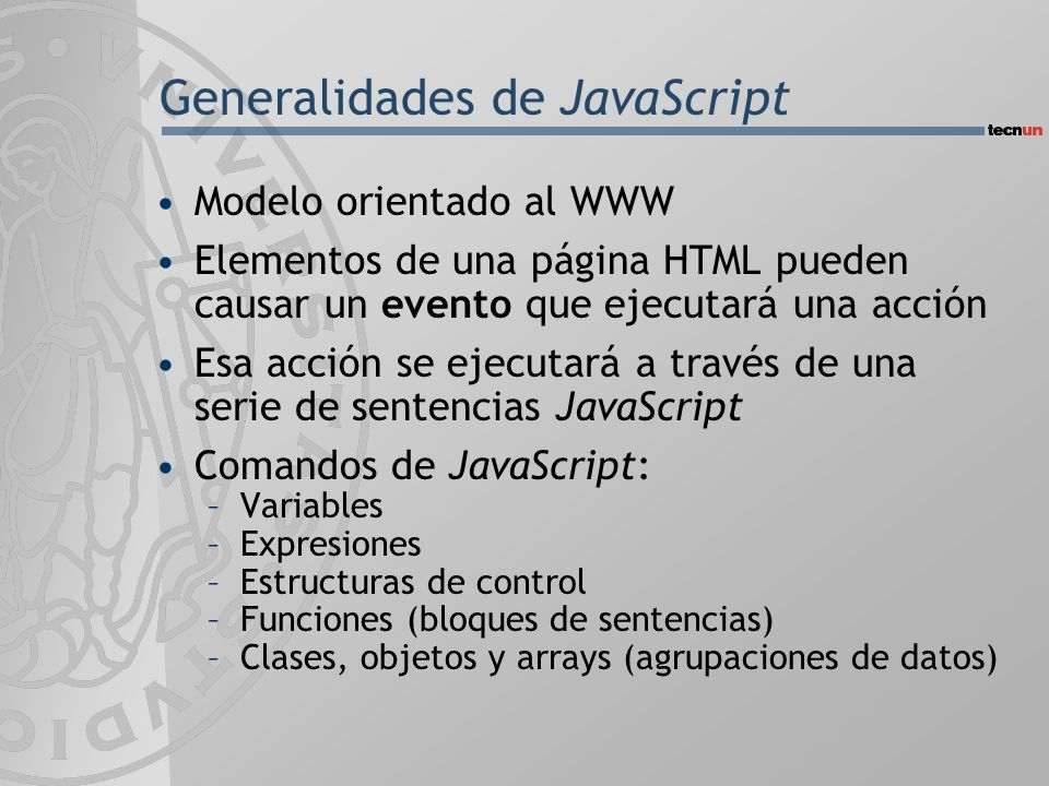 Generalidades de JavaScript Modelo orientado al WWW Elementos de una página HTML pueden causar un evento que ejecutará una acción Esa acción se ejecutará a través de una serie de sentencias JavaScript Comandos de JavaScript: –Variables –Expresiones –Estructuras de control –Funciones (bloques de sentencias) –Clases, objetos y arrays (agrupaciones de datos)