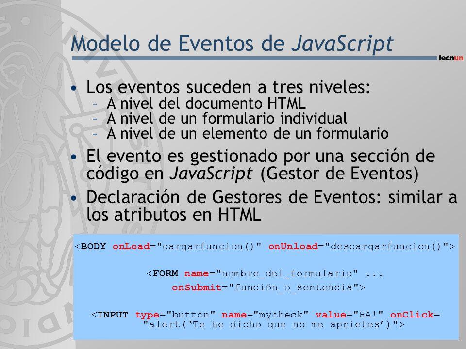 Modelo de Eventos de JavaScript Los eventos suceden a tres niveles: –A nivel del documento HTML –A nivel de un formulario individual –A nivel de un elemento de un formulario El evento es gestionado por una sección de código en JavaScript (Gestor de Eventos) Declaración de Gestores de Eventos: similar a los atributos en HTML <FORM name= nombre_del_formulario ...