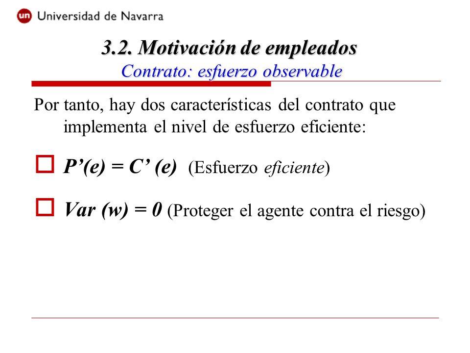 Por tanto, hay dos características del contrato que implementa el nivel de esfuerzo eficiente: P(e) = C (e) (Esfuerzo eficiente) Var (w) = 0 (Proteger el agente contra el riesgo) 3.2.