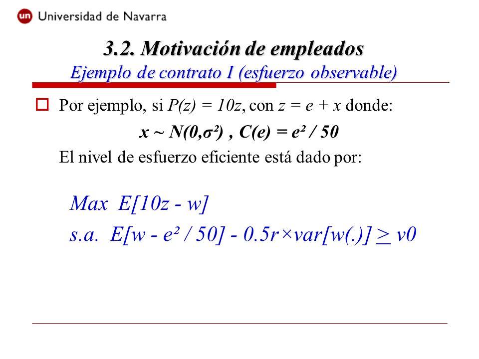 Por ejemplo, si P(z) = 10z, con z = e + x donde: x ~ N(0,σ²), C(e) = e² / 50 El nivel de esfuerzo eficiente está dado por: 3.2.