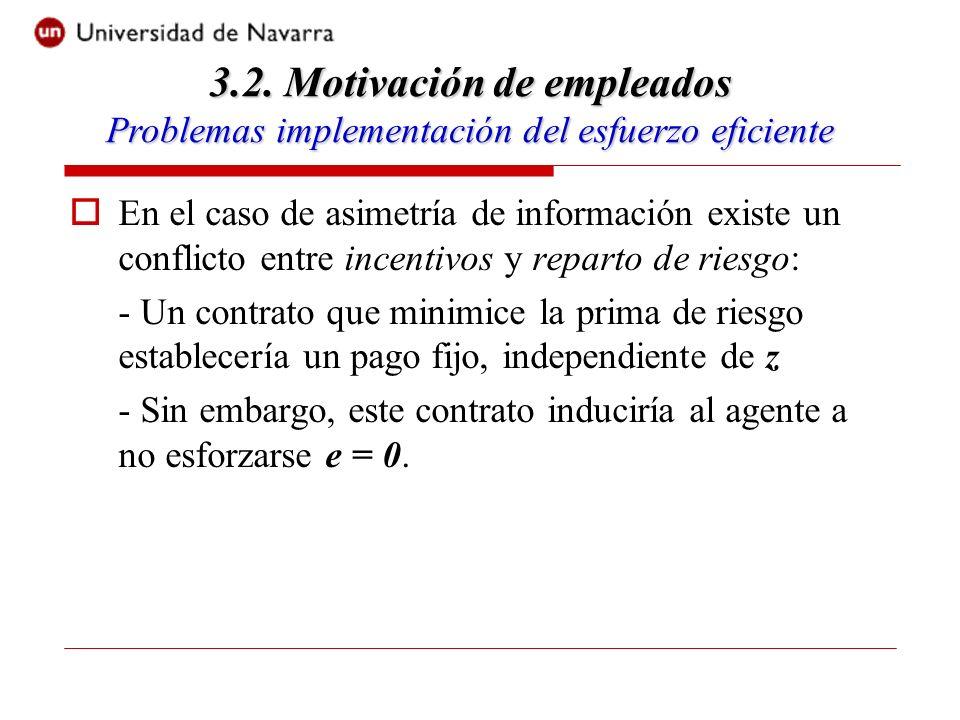 En el caso de asimetría de información existe un conflicto entre incentivos y reparto de riesgo: - Un contrato que minimice la prima de riesgo establecería un pago fijo, independiente de z - Sin embargo, este contrato induciría al agente a no esforzarse e = 0.