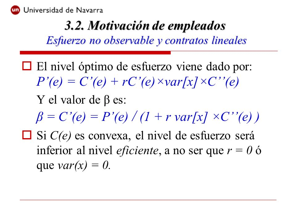 El nivel óptimo de esfuerzo viene dado por: P(e) = C(e) + rC(e)×var[x]×C(e) Y el valor de β es: β = C(e) = P(e) / (1 + r var[x] ×C(e) ) Si C(e) es convexa, el nivel de esfuerzo será inferior al nivel eficiente, a no ser que r = 0 ó que var(x) = 0.