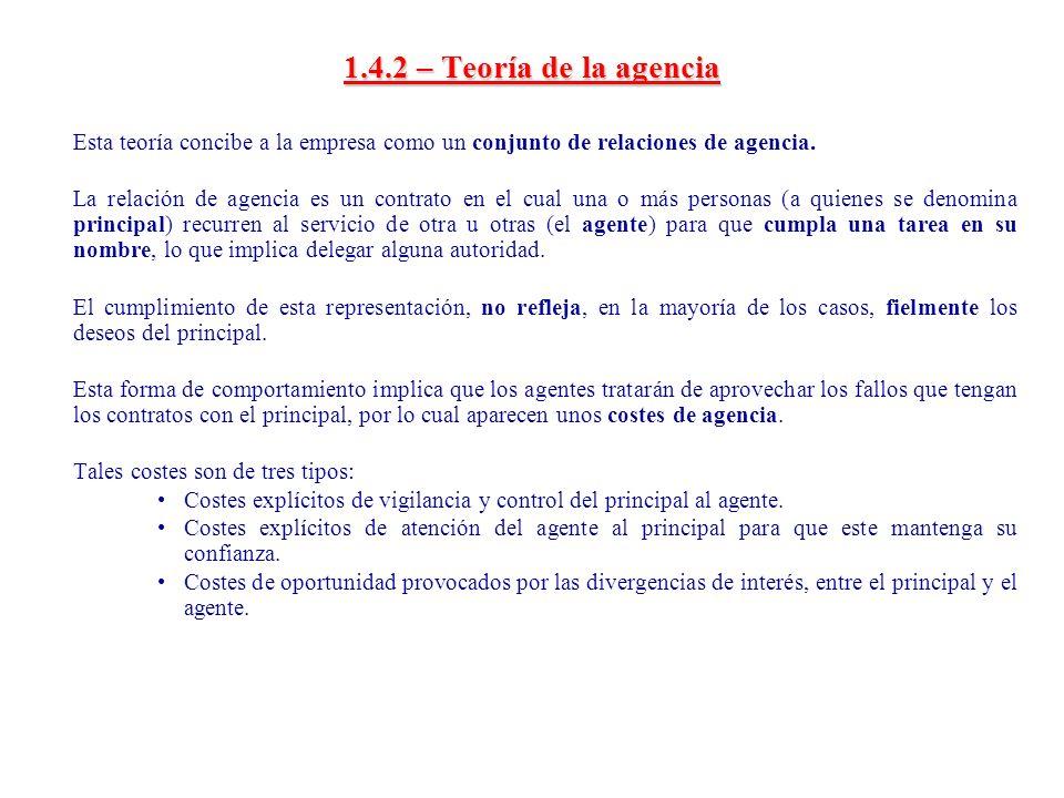 1.4.2 – Teoría de la agencia Esta teoría concibe a la empresa como un conjunto de relaciones de agencia. La relación de agencia es un contrato en el c