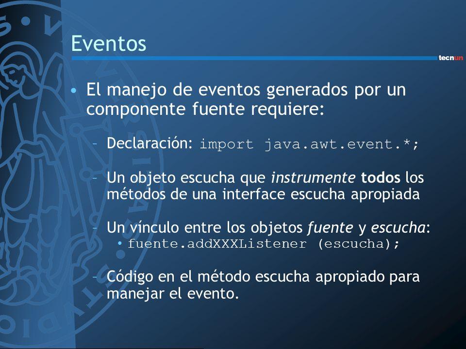 Eventos El manejo de eventos generados por un componente fuente requiere: –Declaración: import java.awt.event.*; –Un objeto escucha que instrumente todos los métodos de una interface escucha apropiada –Un vínculo entre los objetos fuente y escucha: fuente.addXXXListener (escucha); –Código en el método escucha apropiado para manejar el evento.