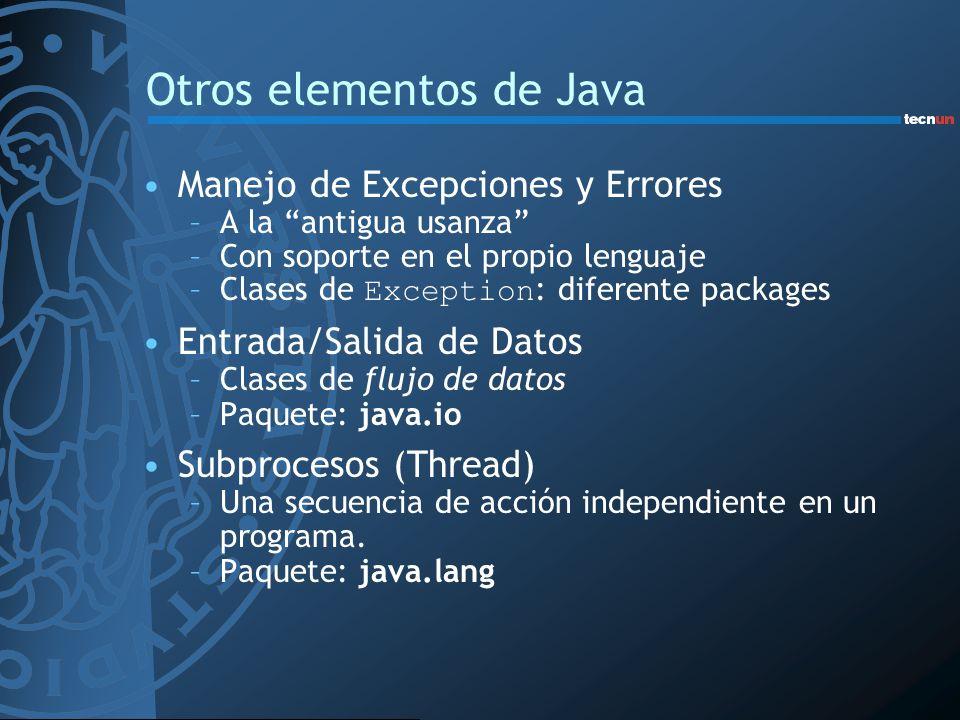 Otros elementos de Java Manejo de Excepciones y Errores –A la antigua usanza –Con soporte en el propio lenguaje –Clases de Exception : diferente packages Entrada/Salida de Datos –Clases de flujo de datos –Paquete: java.io Subprocesos (Thread) –Una secuencia de acción independiente en un programa.