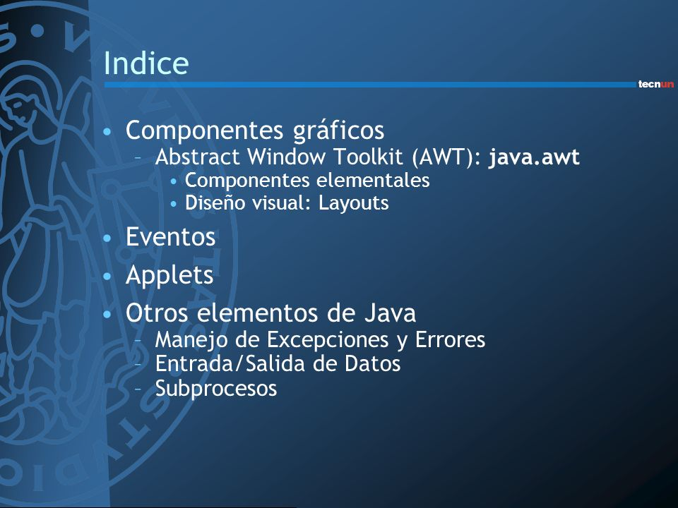 Indice Componentes gráficos –Abstract Window Toolkit (AWT): java.awt Componentes elementales Diseño visual: Layouts Eventos Applets Otros elementos de
