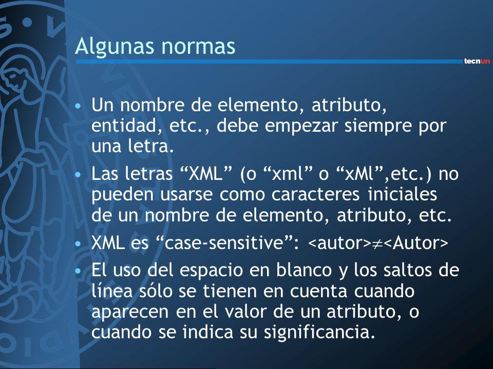 Algunas normas Un nombre de elemento, atributo, entidad, etc., debe empezar siempre por una letra. Las letras XML (o xml o xMl,etc.) no pueden usarse