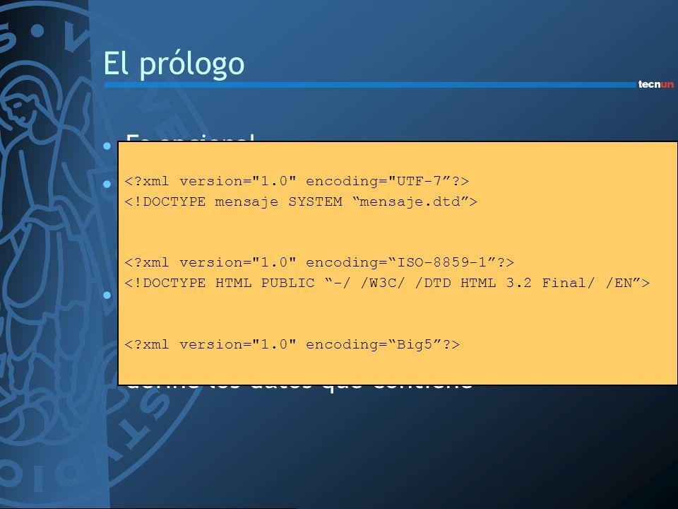 El prólogo Es opcional La primera línea permite especificar: –La versión de XML (de momento sólo 1.0) –La codificación de carácter (US-ASCII, UTF-8, U