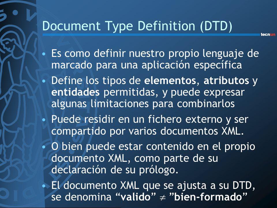 Document Type Definition (DTD) Es como definir nuestro propio lenguaje de marcado para una aplicación específica Define los tipos de elementos, atribu