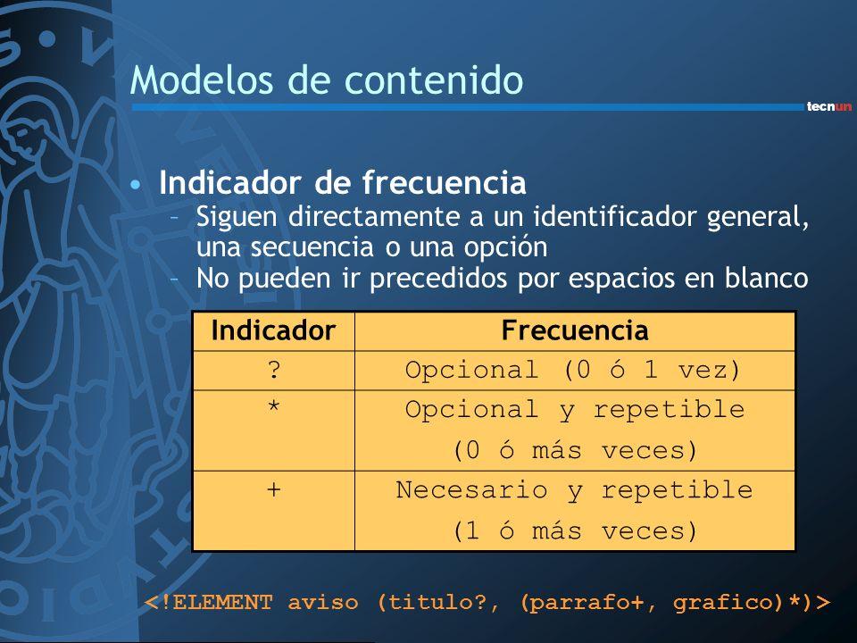 Modelos de contenido Indicador de frecuencia –Siguen directamente a un identificador general, una secuencia o una opción –No pueden ir precedidos por