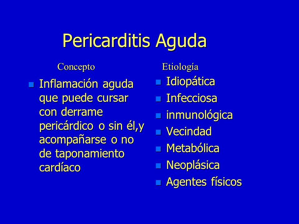 Pericarditis Aguda n Inflamación n Inflamación aguda que puede cursar con derrame pericárdico o sin él,y acompañarse o no de taponamiento cardíaco n Idiopática n Infecciosa n inmunológica n Vecindad n Metabólica n Neoplásica n Agentes físicos ConceptoEtiología