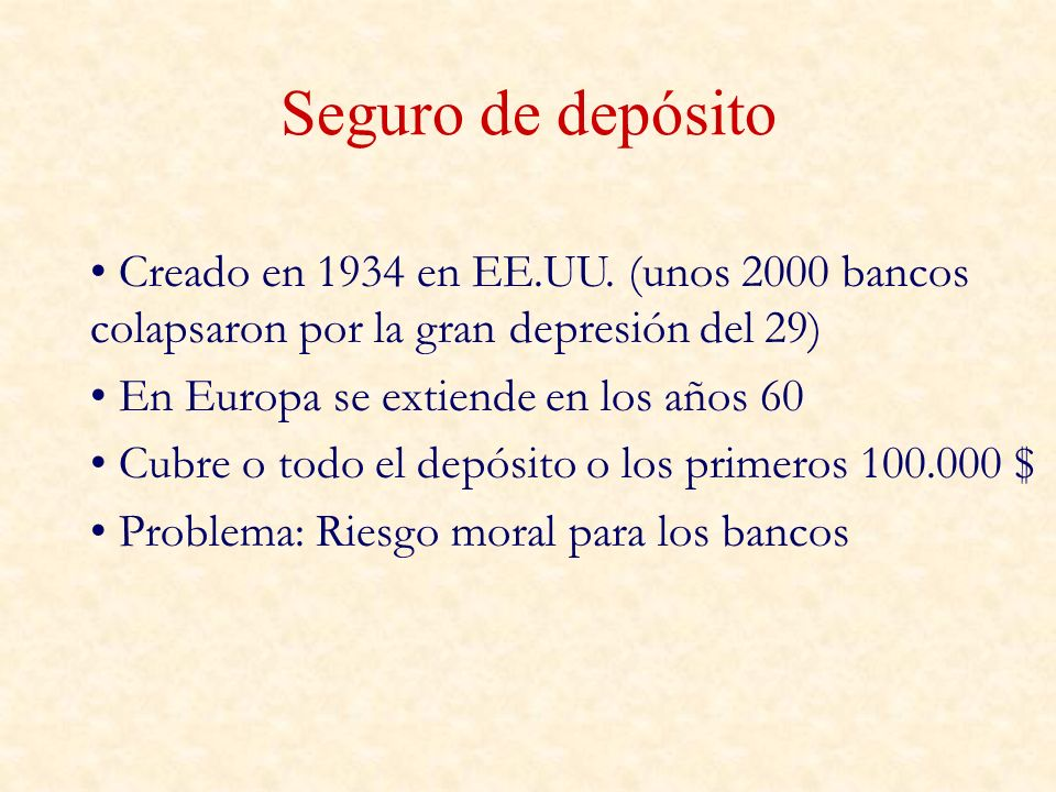 Seguro de depósito Creado en 1934 en EE.UU. (unos 2000 bancos colapsaron por la gran depresión del 29) En Europa se extiende en los años 60 Cubre o to
