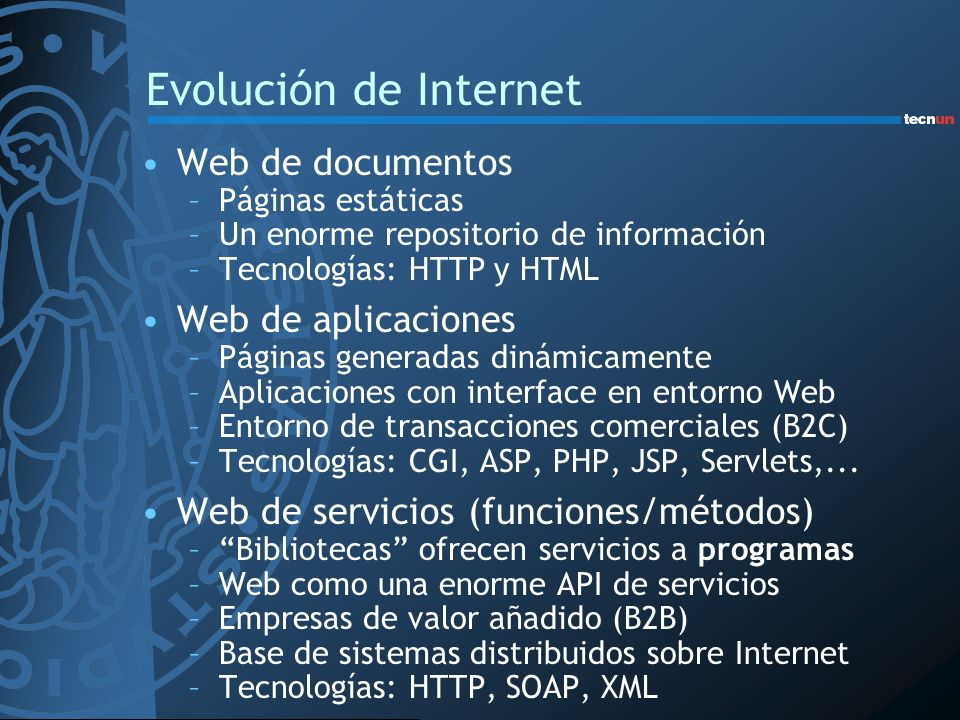 Evolución de Internet Web de documentos –Páginas estáticas –Un enorme repositorio de información –Tecnologías: HTTP y HTML Web de aplicaciones –Página